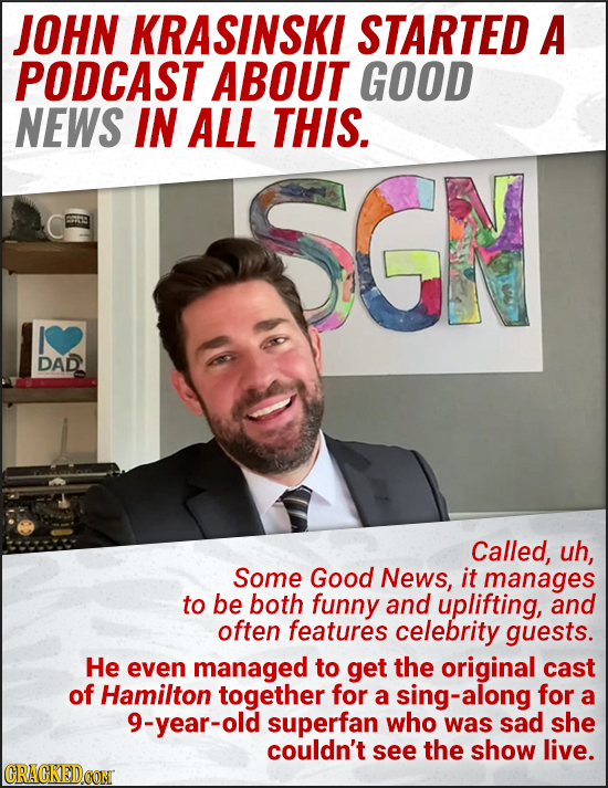 JOHN KRASINSKI STARTED A PODCAST ABOUT GOOD NEWS IN ALL THIS. SGN DAD Called, uh, Some Good News, it manages to be both funny and uplifting, and often