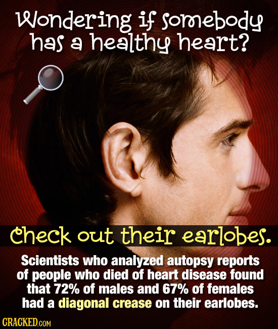 Wondering if sorrebody has a healthy heart? check out their earlobes. Scientists who analyzed autopsy reports of people who died of heart disease foun