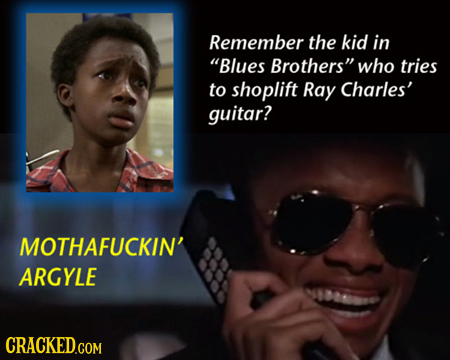 Remember the kid in Blues Brothers who tries to shoplift Ray Charles' guitar? MOTHAFUCKIN' ARGYLE CRACKEDGOM