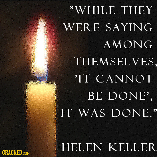 WHILE THEY WERE SAYING AMONG THEMSELVES, 'IT CANNOT BE DONE', IT WAS DONE. -HELEN KELLER