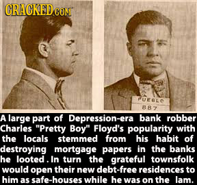 CRACKED CON RUEBLD 887 A large part of Depression-era bank robber Charles Pretty Boy Floyd's popularity with the locals stemmed from his habit of de