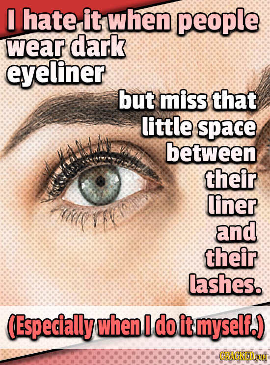 I hate it when people wear dark eyeliner but miss that little space between their liner li and their lashes. (Especially when I do it myself.)