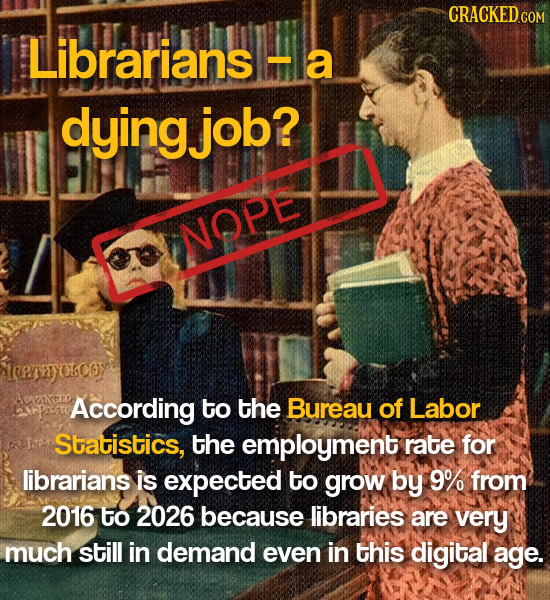 CRACKEDC Librarians a dyingjob? NOPE trerryokooy According to the Bureau of Labor Statistics, the employment rate for librarians is expected to grow b