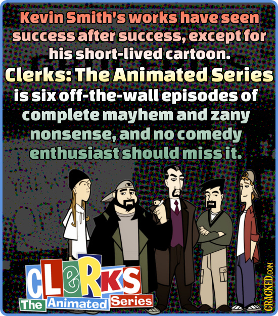 Kevin Smith's works have seen success after success, except for his short-live cartoon.: Clerks: The Animated Series is six off-the-wall episodes of c