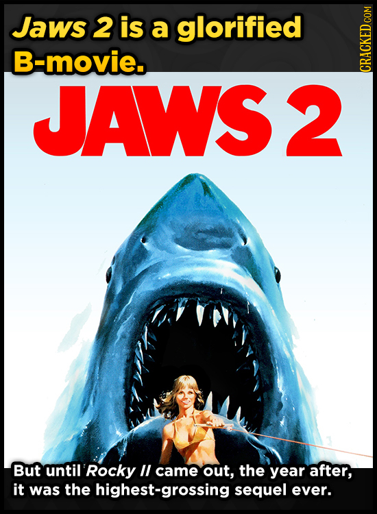 Jaws 2 is a glorified B-movie. JAWS2 CRACKED COM But until 'Rocky IL came out, the year after, it was the highest-grossing sequel ever.