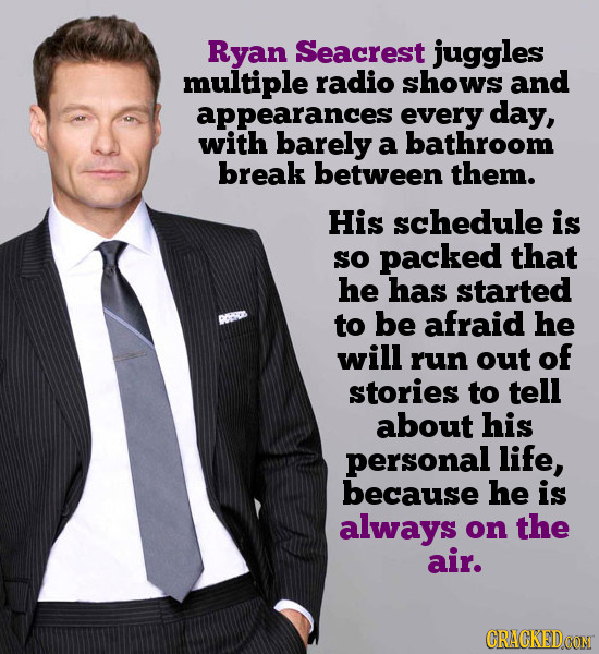 Ryan Seacrest juggles multiple radio shows and appearances every day, with barely a bathroom break between them. His schedule is sO packed that he has