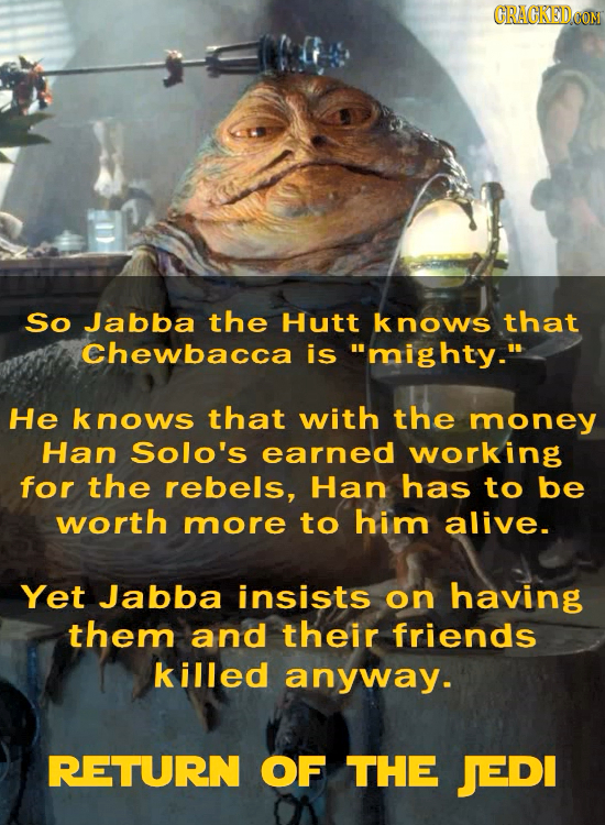 CRACKEDCON So Jabba the Hutt knows that Chewbacca is mighty. He nows that with the money Han Solo's earned working for the rebels, Han has to be wor
