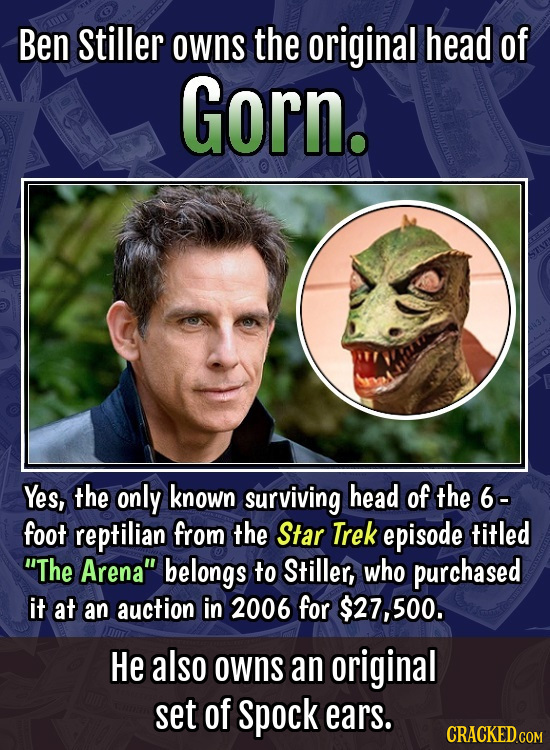 Ben Stiller owns the original head of Gorn. Yes, the only known surviving head of the 6- foot reptilian from the Star Trek episode titled The Arena