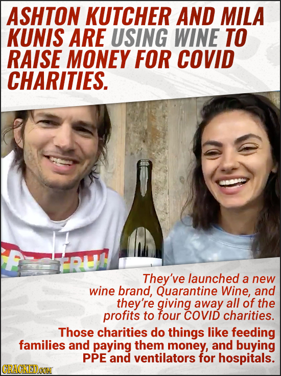 ASHTON KUTCHER AND MILA KUNIS ARE USING WINE TO RAISE MONEY FOR COVID CHARITIES. They've launched a new wine brand, Quarantine Wine, and they're givin