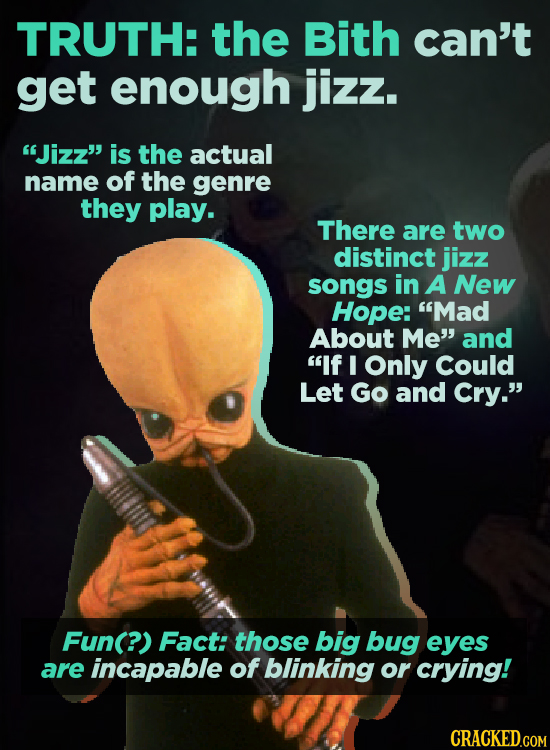 TRUTH: the Bith can't get enough jizz. Jizz' is the actual name of the genre they play. There are two distinct jizz songs in A New Hope: Mad About