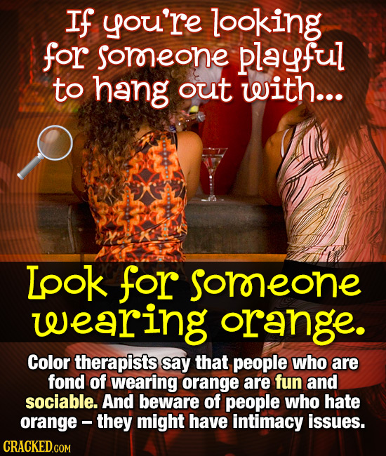 If you're looking for soreone playful to hang out with... Lpok for somreone leearing orange. Color therapists say that people who are fond of wearing