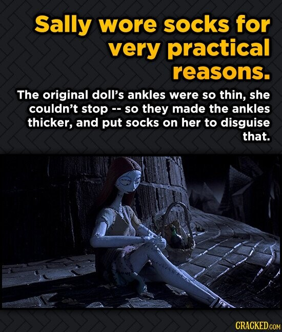 Sally wore socks for very practical reasons. The original doll's ankles were so thin, she couldn't stop c- so they made the ankles thicker, and put so