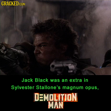 CRACKED COM Jack Black was an extra in Sylvester Stallone's magnum opus, DMOLITION MAN