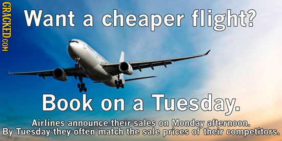 CRACKED.COM Want a cheaper flight? Book on a Tuesday. Airlines announce their sales on Monday afternoon. By Tuesday they often match the sale prices o