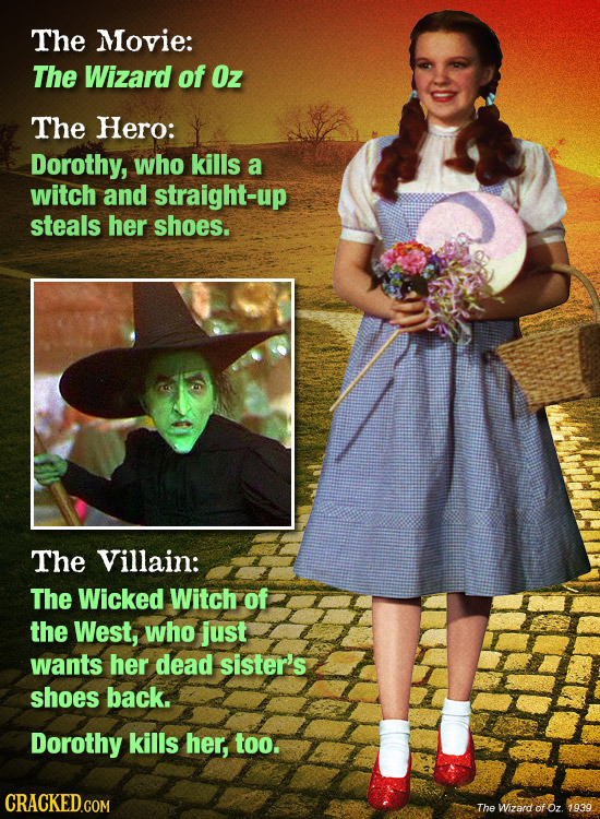 The Movie: The Wizard of Oz The Hero: Dorothy, who kills a witch and straight-up steals her shoes. The Villain: The Wicked Witch of the West, who just