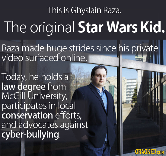 This is Ghyslain Raza. The original Star Wars Kid. Raza made huge strides since his private video surfaced online. Today, he holds a law degree from M