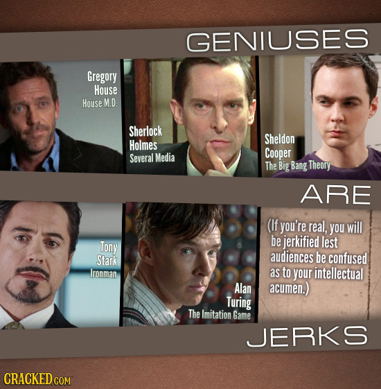 GENIUSES Gregory House House M.D. Sherlock Sheldon Holmes Media Cooper Several The Big Bang Theory ARE (If you're real, you will Tony be jerkified les