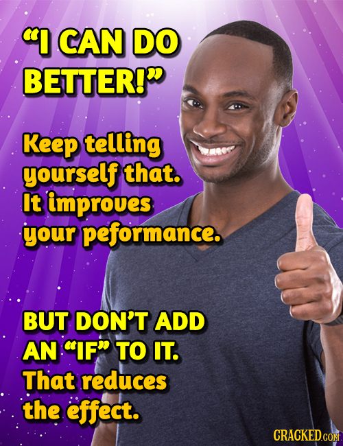 I CAN DO BETTER!D Keep telling yourself that. It improues your peformance. BUT DON'T ADD AN IF TO IT. That reduces the effect. CRACKEDCON