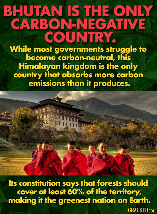 BHUTAN IS THE ONLY CARBON-NEGATIVE COUNTRY. While most governments struggle to become carbon-neutral, this Himalayan kingdom is the only country that
