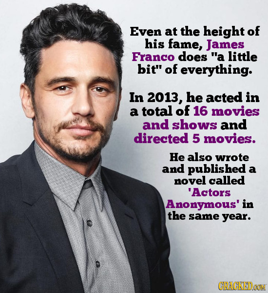 Even at the height of his fame, James FranCO does a little bit of everything. In 2013, he acted in a total of 16 movies and shows and directed 5 mov