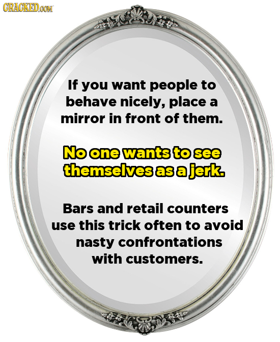 GRACKEDCON If you want people to behave nicely, place a mirror in front of them. No one wants to see themselves as a jerk. Bars and retail counters us