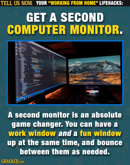 TELL US NOW. YOUR WORKING FROM HOME LIFEHACKS: GET A SECOND COMPUTER MONITOR. PAFEIE ituilt A second monitor is an absolute game changer. You can ha