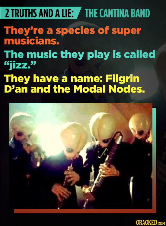 2 TRUTHS AND A LIE: THE CANTINA BAND They're a species of super musicians. The music they play is called jizz. They have a name: Filgrin D'an and th