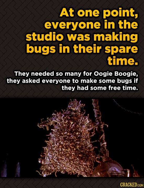At one point, everyone in the studio was making bugs in their spare time. They needed so many for Oogie Boogie, they asked everyone to make some bugs