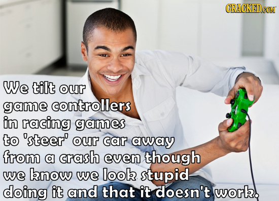 GRACKEDCON We tilt our game controllers in racing games to 'steer' our car away from a crash even though we bnow we look stupid doing it and that it d