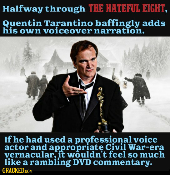 Halfway through THE HATEFUL EIGHT, Quentin Tarantino baffingly adds his own Voiceover narration. If he had used a professional voice actor and appropr