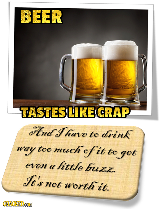 BEER TASTESLIKE CRAP ItndI have to drink way too much of it to get even ittle a buizz. It's not worth it. CRACKEDO