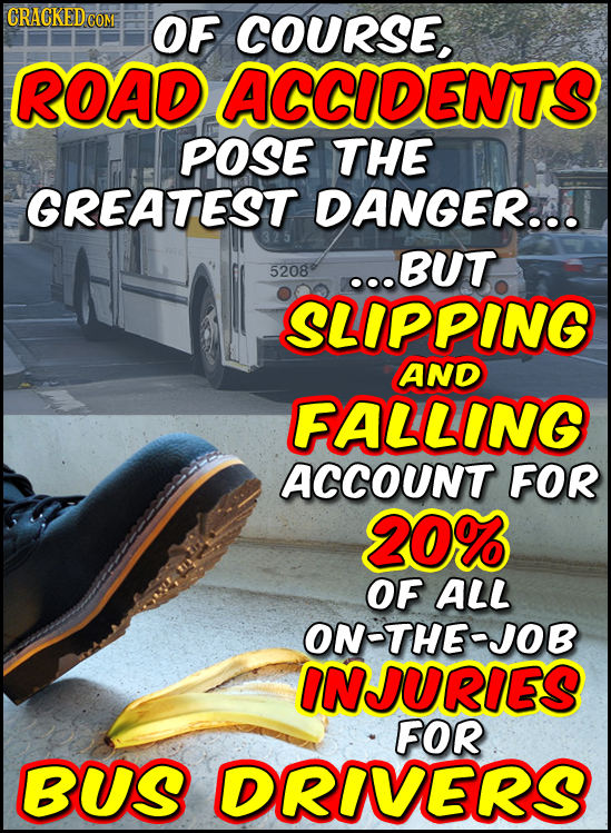 GRACKEDCOM OF COURSE. ROAD ACCIDENTS POSE THE GREATEST DANGER... ..BUT 5208 SLIPPING AND FALLING ACCOUNT FOR 20% OF ALL ON-THE-JOB INJURIES FOR BUS DR