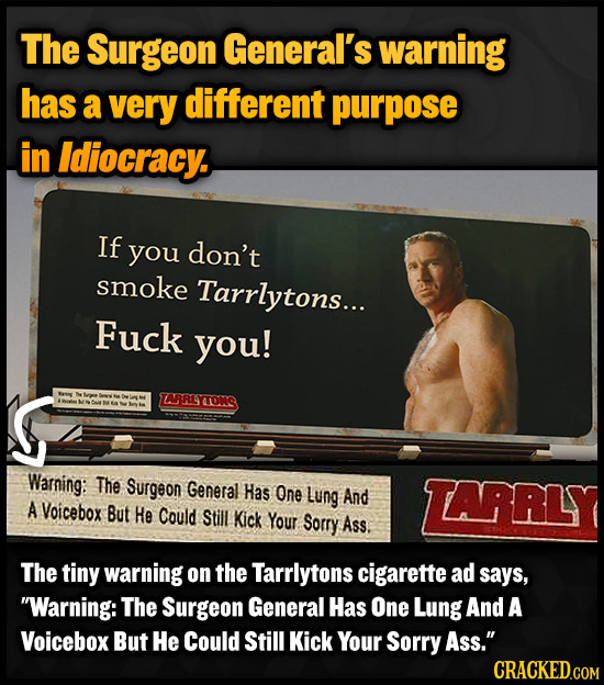 The Surgeon General's warning has a very different purpose in Idiocracy. If you don't smoke Tarrlytons... Fuck you! IARLSTONG Warning: The Surgeon Gen