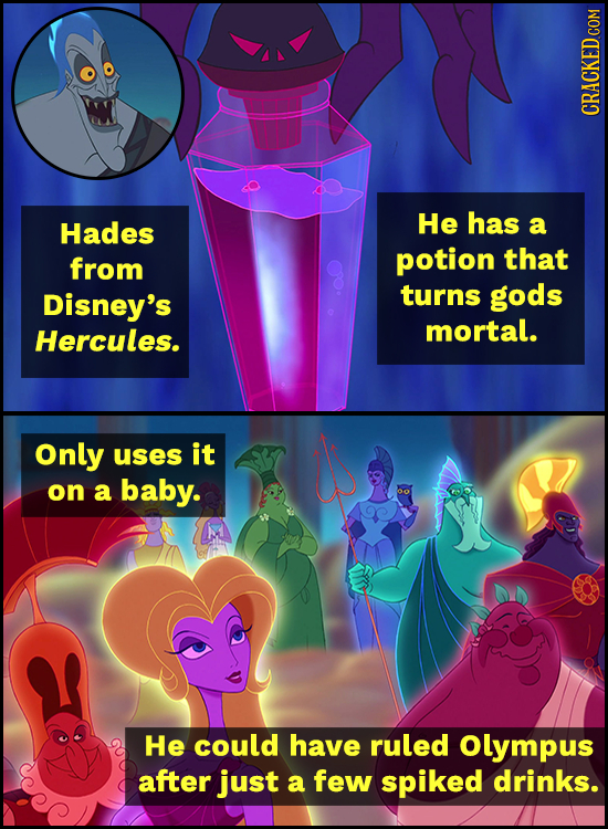 Hades He has a from potion that Disney's turns gods mortal. Hercules. Only uses it on a baby. He could have ruled Olympus after just a few spiked drin