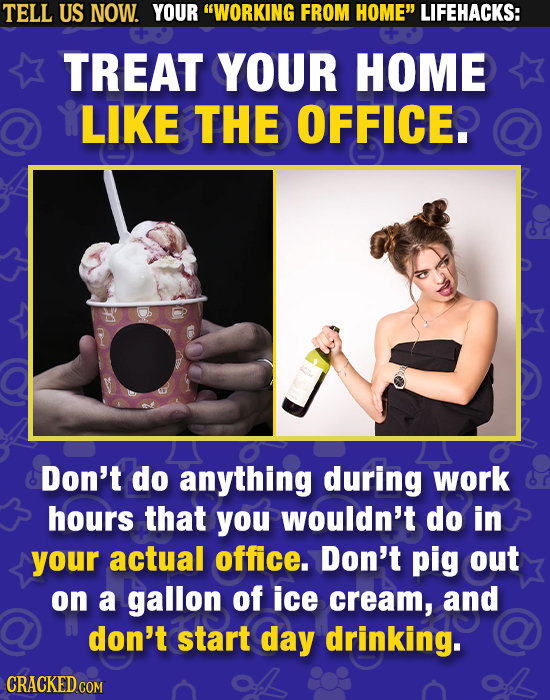 TELL US NOW. YOUR WORKING FROM HOME LIFEHACKS: TREAT YOUR HOME LIKE THE OFFICE. Don't do anything during work hours that you wouldn't do in your act
