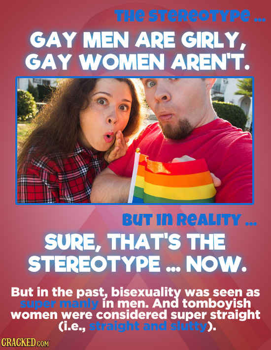 THE STEREOTYPE ... GAY MEN ARE GIRLY, GAY WOMEN AREN'T. BUT In REALITY ... SURE, THAT'S THE STEREOTYPE ... NOW. But in the past, bisexuality was seen