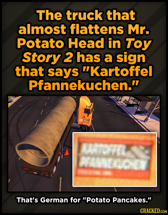 The truck that almost flattens Mr. Potato Head in Toy Story 2 has a sign that kartoffel Pfannekuchen. n wepry That's German for Potato Pancakes. C