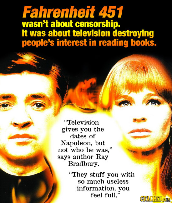 Fahrenheit 451 wasn't about censorship. It was about television destroying people's interest in reading books. Television gives you the dates of Napo