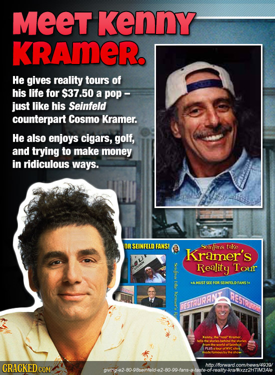 MEET Kenny KRAMER. He gives reality tours of his life for $37.50 a pop - just like his Seinfeld counterpart Cosmo Kramer. He also enjoys cigars, golf,