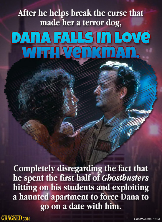 After he helps break the curse that made her a terror dog, DANA FALLS in LOVE WITH venkman. Completely disregarding the fact that he spent the first h
