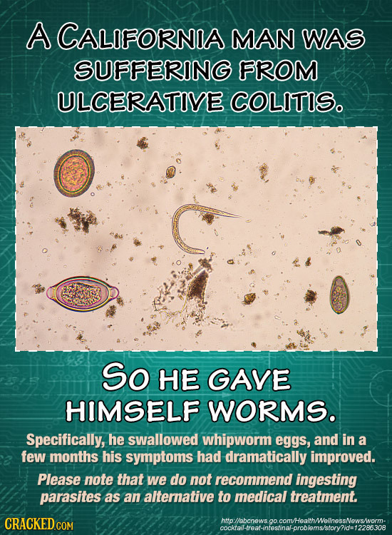 A CALIFORNIA MAN WAS SUFFERING FROM ULCERATIVE COLITISo So HE GAVE HIMSELF WORMS. Specifically, he swallowed whipworm eggs, and in a few months his sy