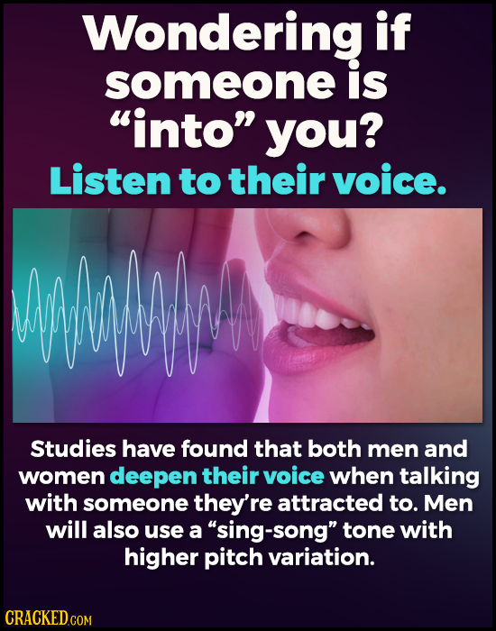Wondering if someone is into you? Listen to their voice. Wuwm Studies have found that both men and women deepen their voice when talking with someon