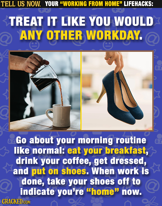 TELL US NOW. YOUR WORKING FROM HOME LIFEHACKS: TREAT IT LIKE YOU WOULD ANY OTHER WORKDAY. Go about your morning routine like normal: eat your breakf