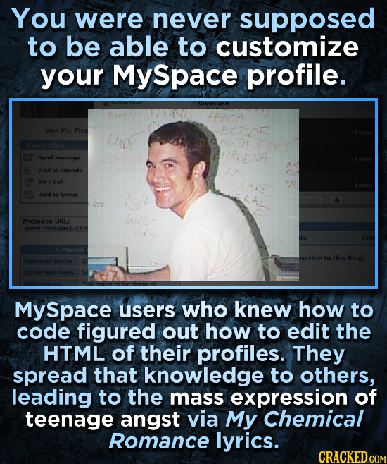 You were never supposed to be able to customize your Myspace profile. Greenlake View My: Pics Contacting Send Message Add to Frends /Call Add to Group