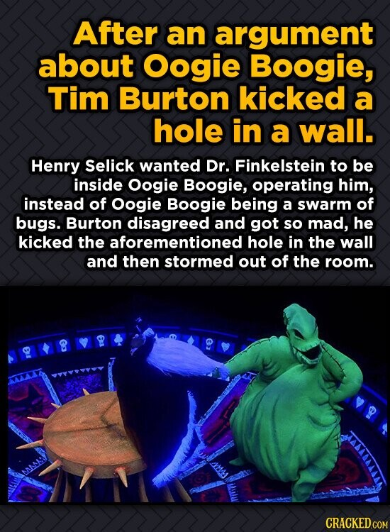 After an argument about OOgie Boogie, Tim Burton kicked a hole in a wall. Henry Selick wanted Dr. Finkelstein to be inside Oogie Boogie, operating him