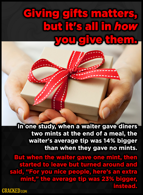 Giving gifts matters, but it's all in how you give them. In one study, when a waiter gave diners two mints at the end of a meal, the waiter's average