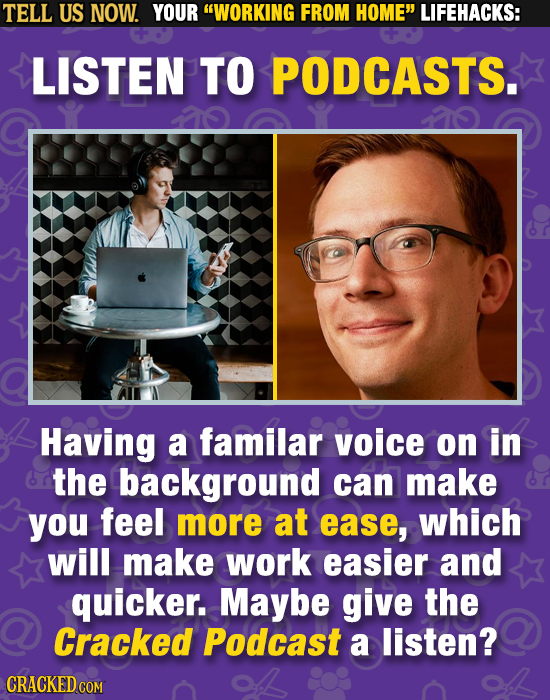 TELL US NOW. YOUR WORKING FROM HOME LIFEHACKS: LISTEN TO PODCASTS. Having a familar voice on in the background can make you feel more at ease, which