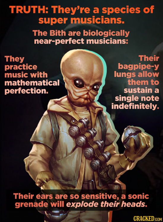 TRUTH: They're a species of super musicians. The Bith are biologically near-perfect musicians: They Their practice bagpipe-y music with lungs allow ma