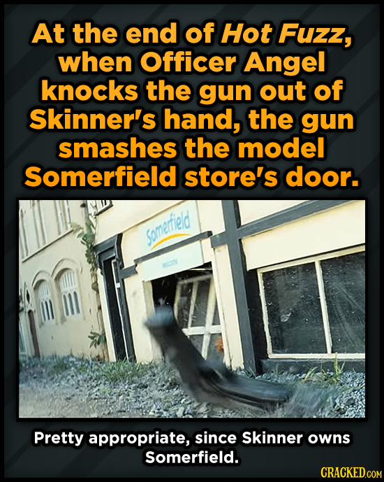 At the end of Hot Fuzz, when Officer Angel knocks the gun out of Skinner's hand, the gun smashes the model Somerfield store's door. sSomerrileld Prett