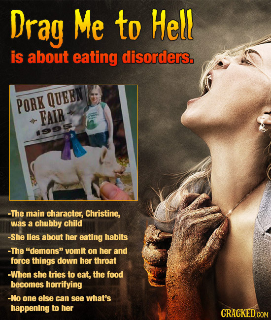 Drag Me to Hell is about eating disorders. PORK QUEEN FAIR 995 -The main character, Christine, was a chubby child -She lies about her eating habits -T